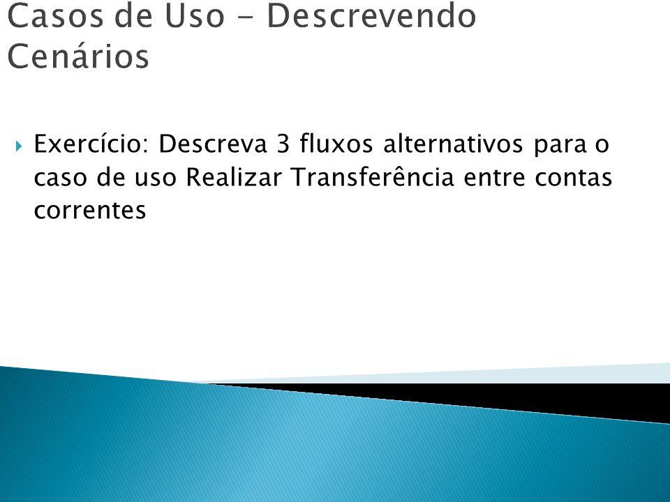Casos de Uso - Descrevendo Cenários Exercício: Descreva 3 fluxos alternativos para o caso de uso Realizar Transferência entre contas correntes