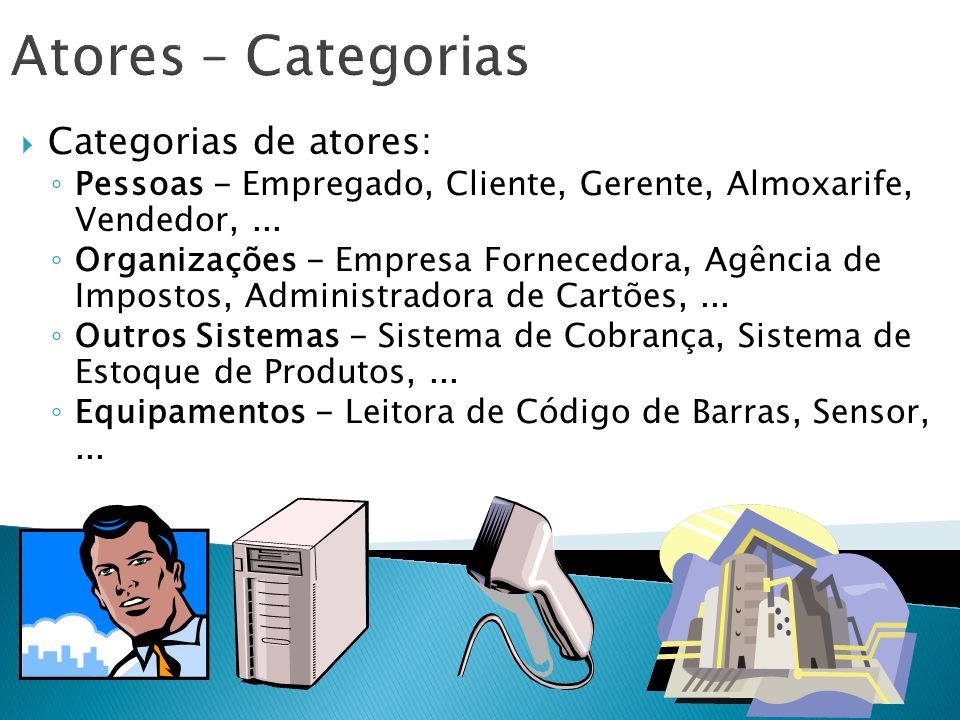 Atores – Categorias Categorias de atores: Pessoas - Empregado, Cliente, Gerente, Almoxarife, Vendedor,... Organizações - Empresa Fornecedora, Agência