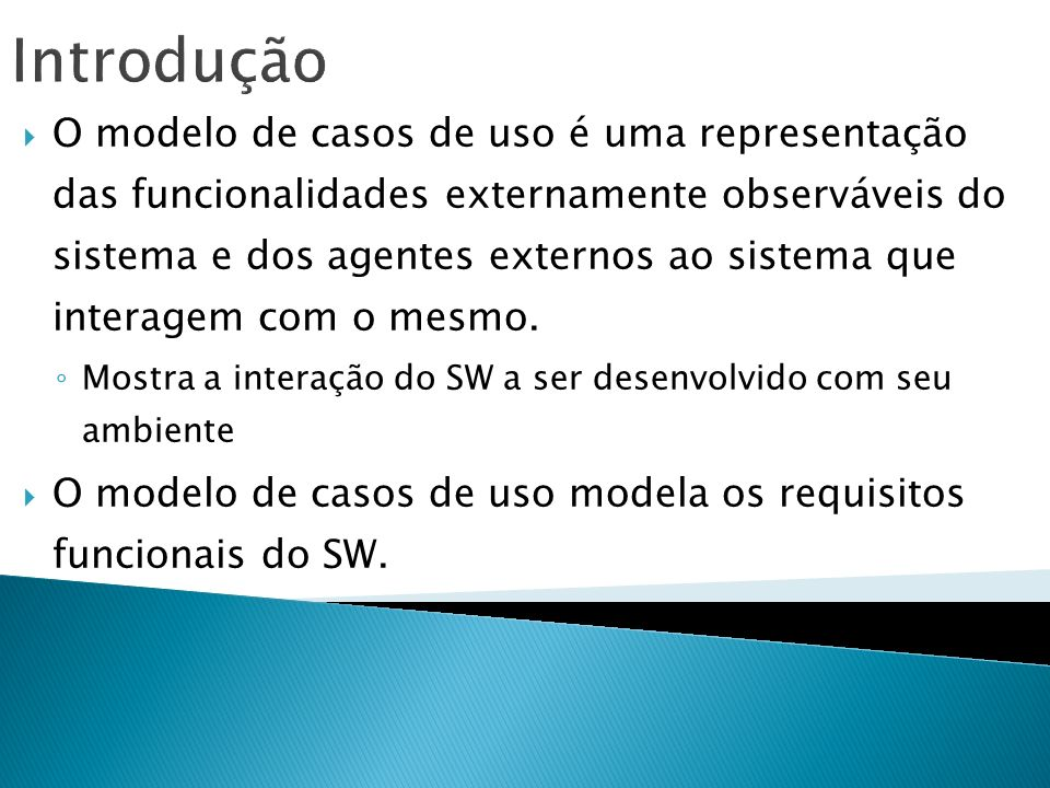 Introdução O modelo de casos de uso é uma representação das funcionalidades externamente observáveis do sistema e dos agentes externos ao sistema que