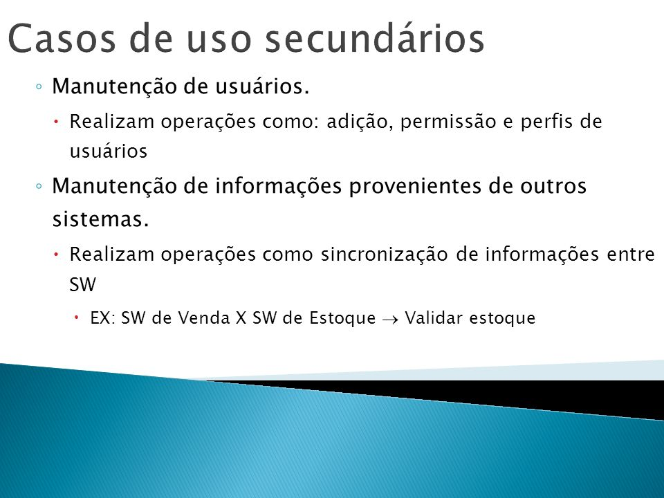 Casos de uso secundários Manutenção de usuários. Realizam operações como: adição, permissão e perfis de usuários Manutenção de informações proveniente