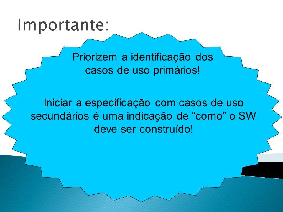 Importante: Priorizem a identificação dos casos de uso primários! Iniciar a especificação com casos de uso secundários é uma indicação de como o SW de