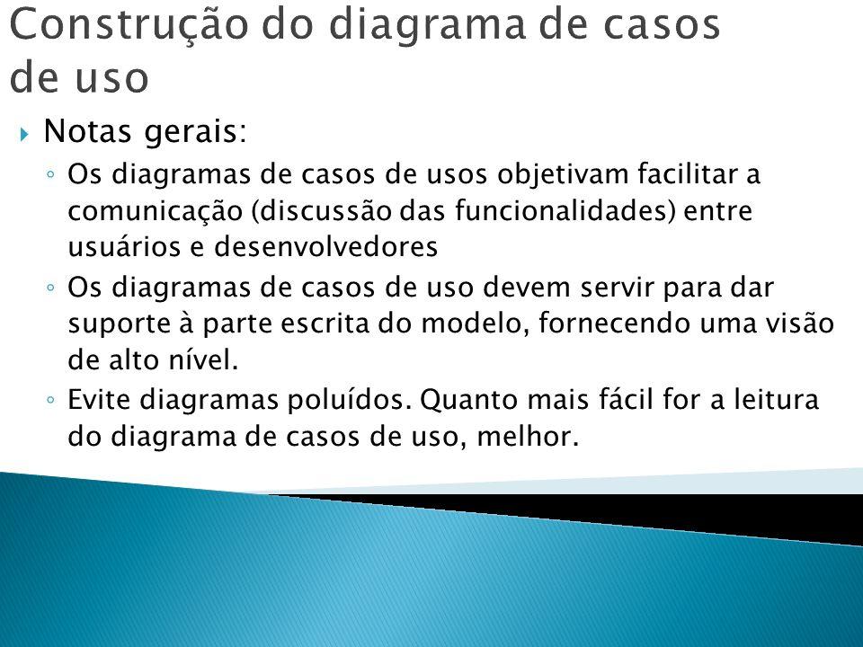 Construção do diagrama de casos de uso Notas gerais: Os diagramas de casos de usos objetivam facilitar a comunicação (discussão das funcionalidades) e