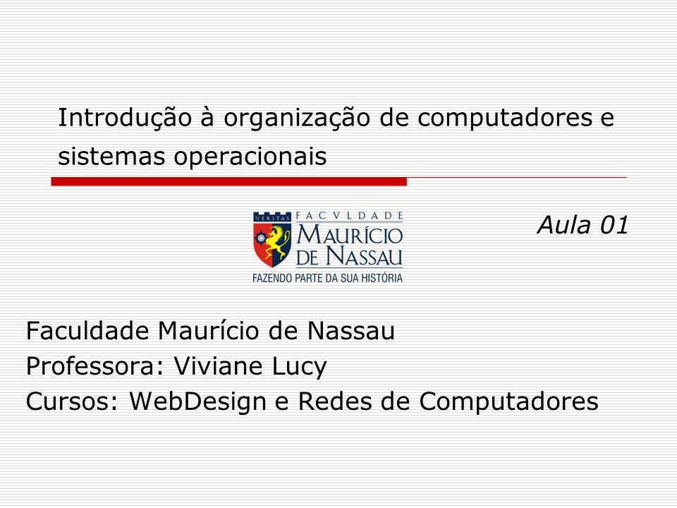 Introdução à organização de computadores e sistemas operacionais Aula 01 Faculdade Maurício de Nassau Professora: Viviane Lucy Cursos: WebDesign e Red