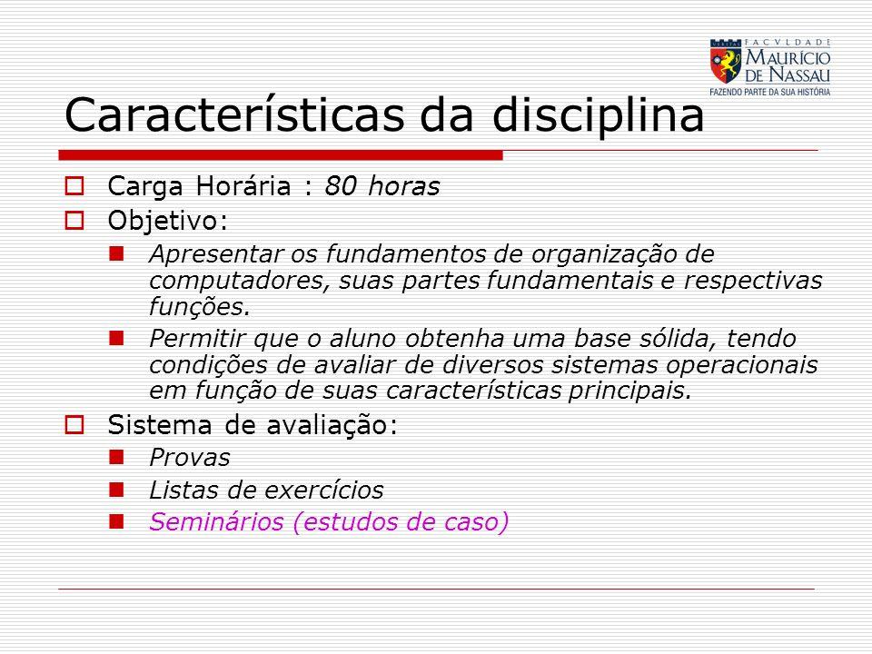 Características da disciplina Carga Horária : 80 horas Objetivo: Apresentar os fundamentos de organização de computadores, suas partes fundamentais e