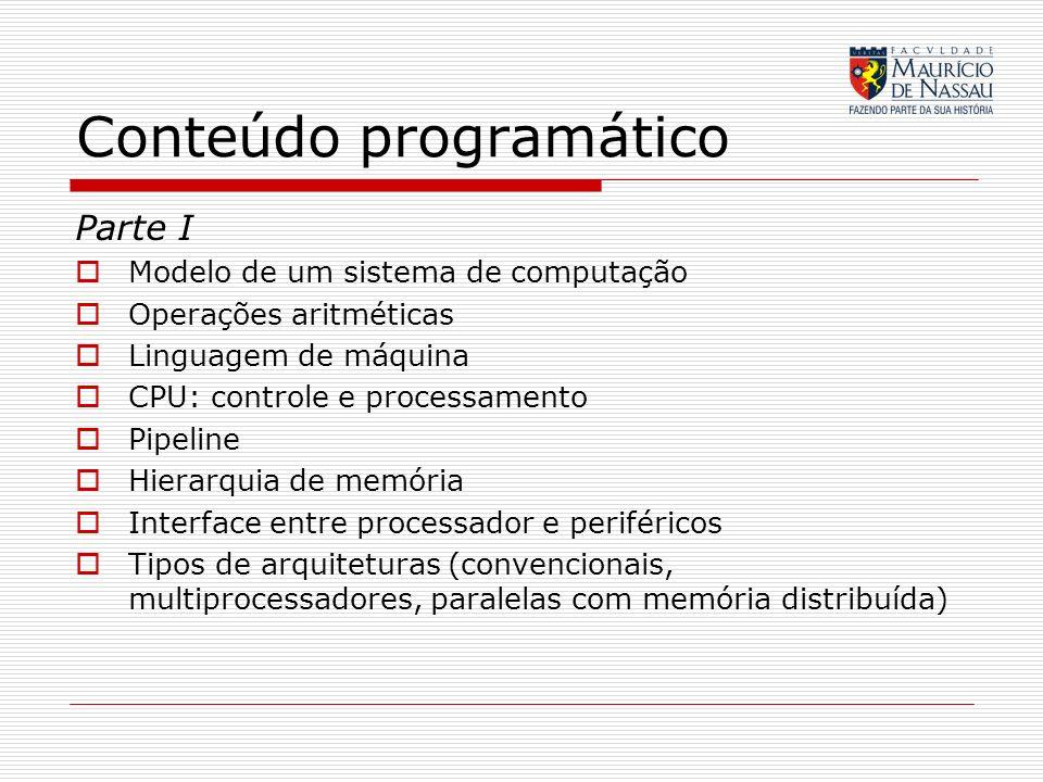 Conteúdo programático Parte I Modelo de um sistema de computação Operações aritméticas Linguagem de máquina CPU: controle e processamento Pipeline Hie