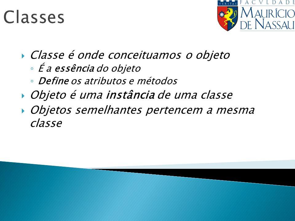 Classes Classe é onde conceituamos o objeto É a essência do objeto Define os atributos e métodos Objeto é uma instância de uma classe Objetos semelhan