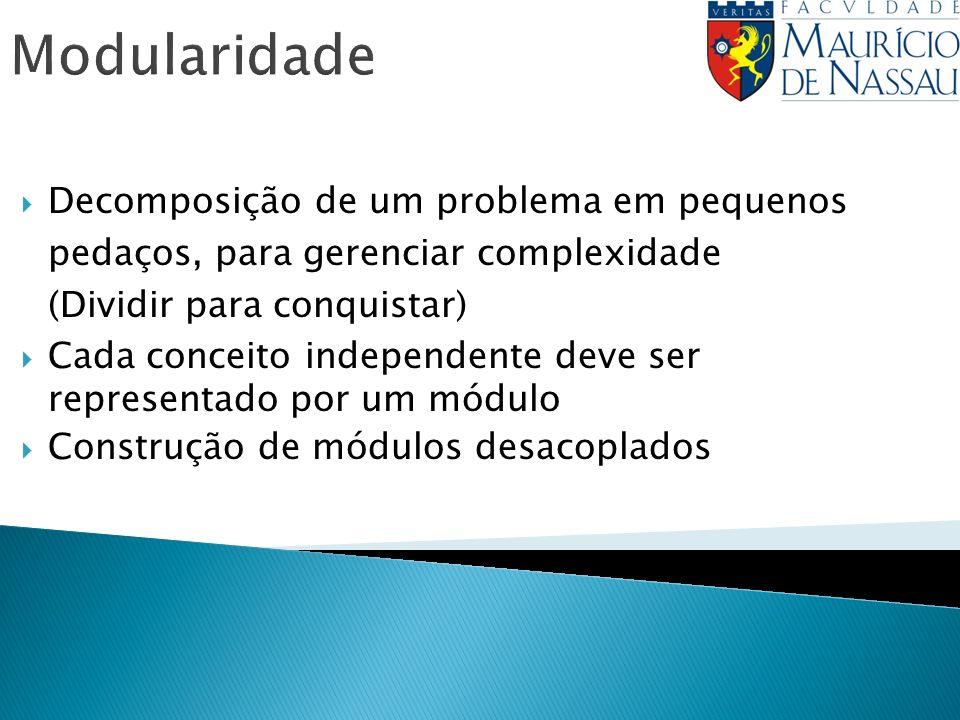 Modularidade Decomposição de um problema em pequenos pedaços, para gerenciar complexidade (Dividir para conquistar) Cada conceito independente deve se