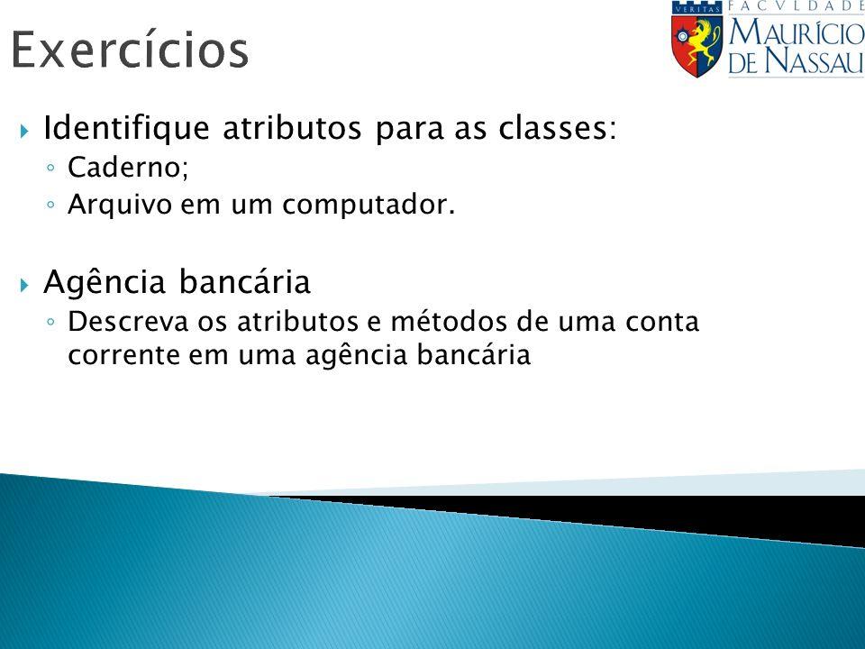 Exercícios Identifique atributos para as classes: Caderno; Arquivo em um computador. Agência bancária Descreva os atributos e métodos de uma conta cor
