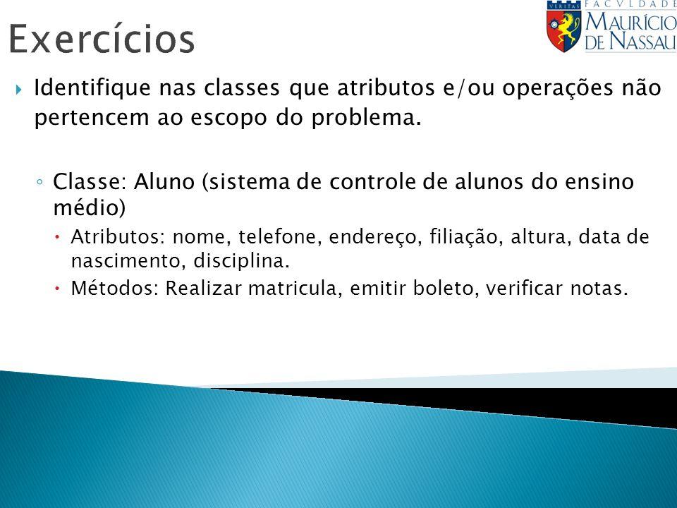 Exercícios Identifique nas classes que atributos e/ou operações não pertencem ao escopo do problema. Classe: Aluno (sistema de controle de alunos do e