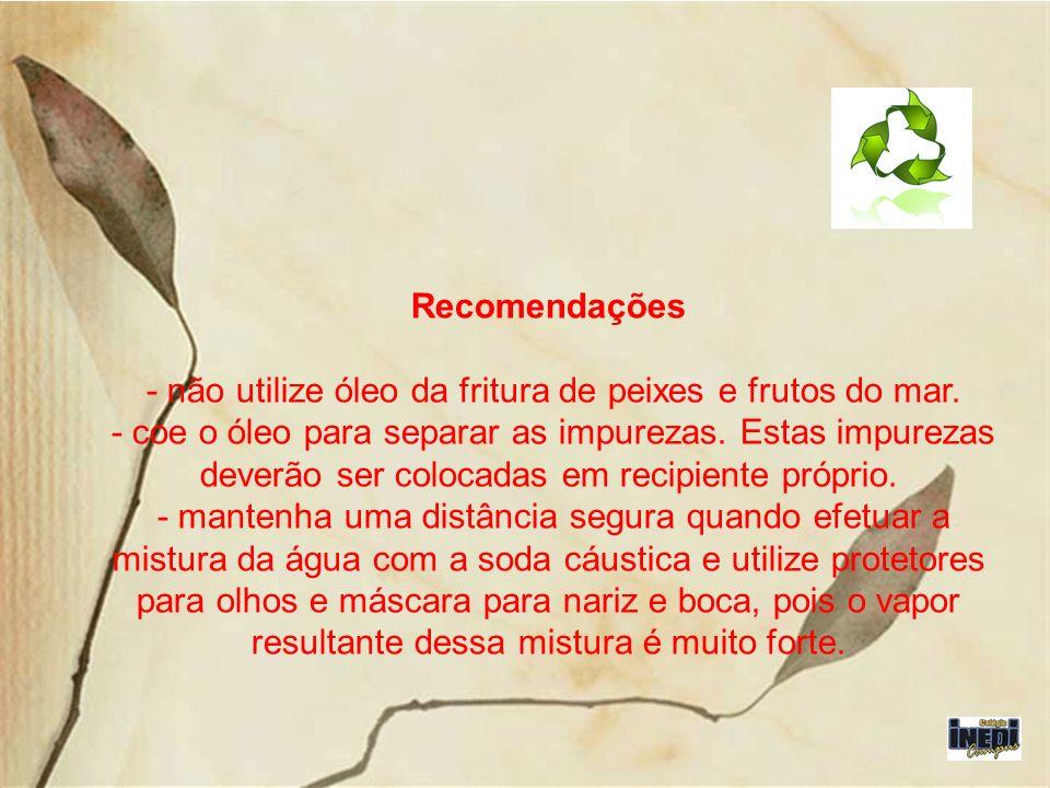 Recomendações - não utilize óleo da fritura de peixes e frutos do mar. - coe o óleo para separar as impurezas. Estas impurezas deverão ser colocadas e