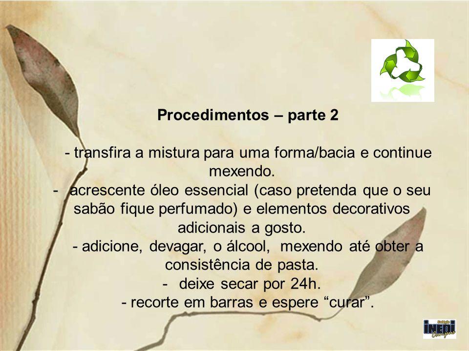 Procedimentos – parte 2 - transfira a mistura para uma forma/bacia e continue mexendo. - acrescente óleo essencial (caso pretenda que o seu sabão fiqu
