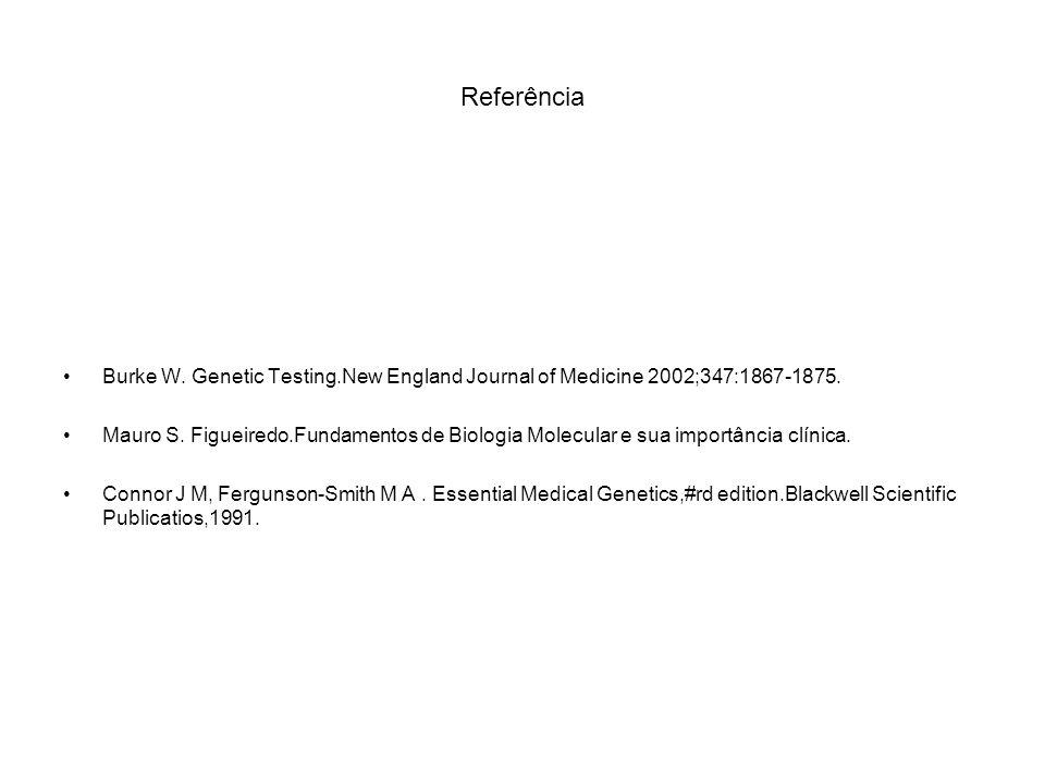 Referência Burke W. Genetic Testing.New England Journal of Medicine 2002;347:1867-1875. Mauro S. Figueiredo.Fundamentos de Biologia Molecular e sua im