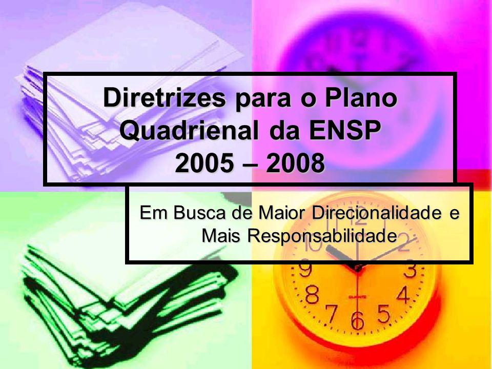 Diretrizes para o Plano Quadrienal da ENSP 2005 – 2008 Em Busca de Maior Direcionalidade e Mais Responsabilidade