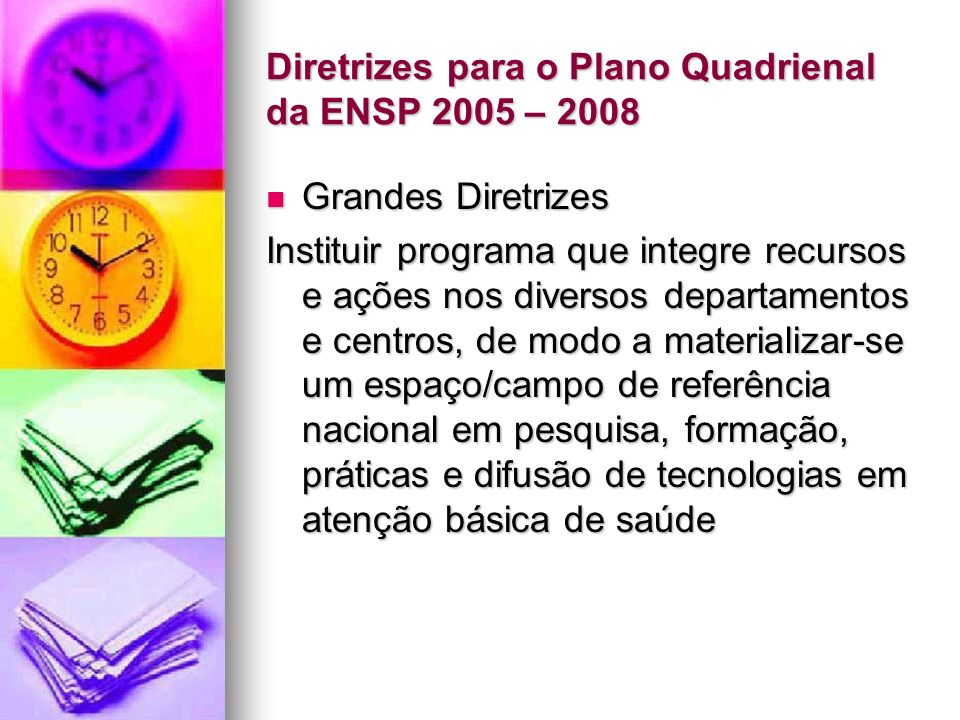 Diretrizes para o Plano Quadrienal da ENSP 2005 – 2008 Grandes Diretrizes Grandes Diretrizes Instituir programa que integre recursos e ações nos diversos departamentos e centros, de modo a materializar-se um espaço/campo de referência nacional em pesquisa, formação, práticas e difusão de tecnologias em atenção básica de saúde