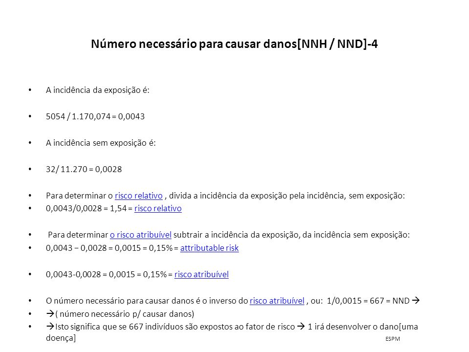 Número necessário para causar danos[NNH / NND]-4 A incidência da exposição é: 5054 / 1.170,074 = 0,0043 A incidência sem exposição é: 32/ 11.270 = 0,0