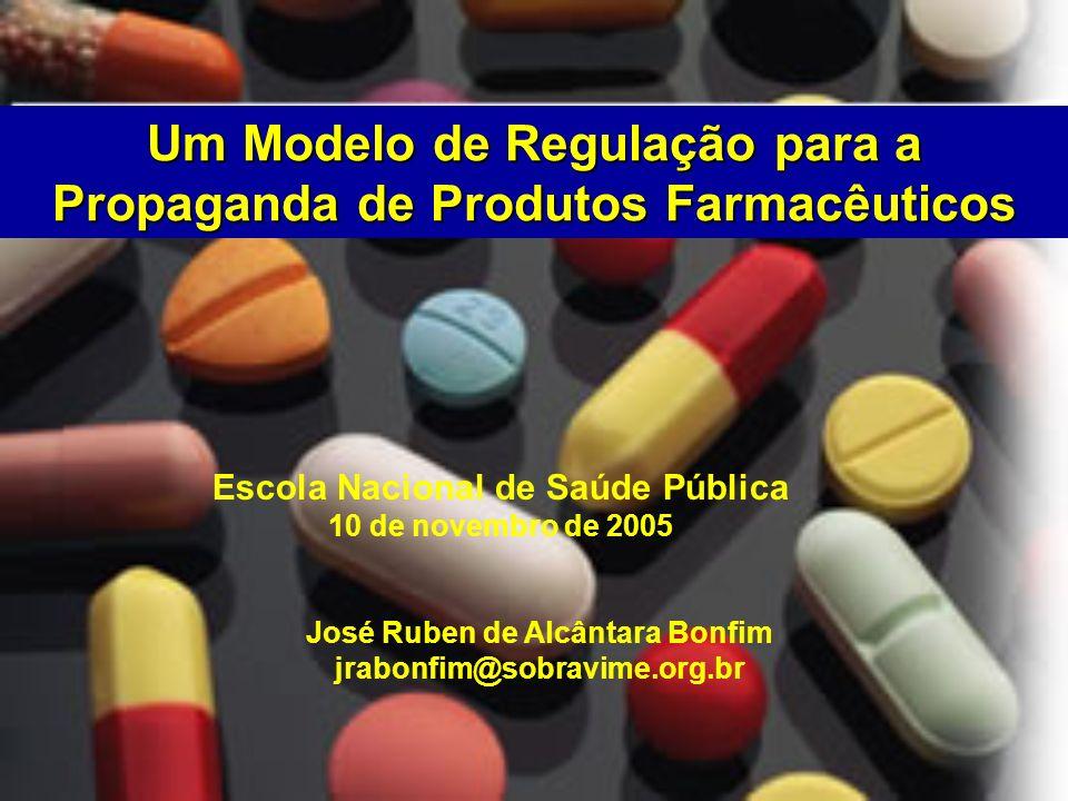 Um Modelo de Regulação para a Propaganda de Produtos Farmacêuticos José Ruben de Alcântara Bonfim jrabonfim@sobravime.org.br Escola Nacional de Saúde