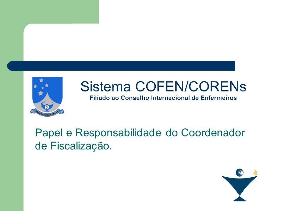 Sistema COFEN/CORENs Filiado ao Conselho Internacional de Enfermeiros Papel e Responsabilidade do Coordenador de Fiscalização.