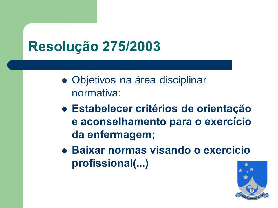 Resolução 275/2003 Objetivos na área disciplinar normativa: Estabelecer critérios de orientação e aconselhamento para o exercício da enfermagem; Baixar normas visando o exercício profissional(...)