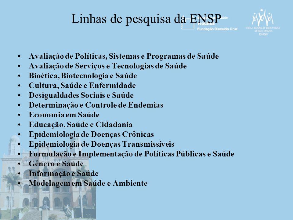 Linhas de pesquisa da ENSP Avaliação de Políticas, Sistemas e Programas de Saúde Avaliação de Serviços e Tecnologias de Saúde Bioética, Biotecnologia