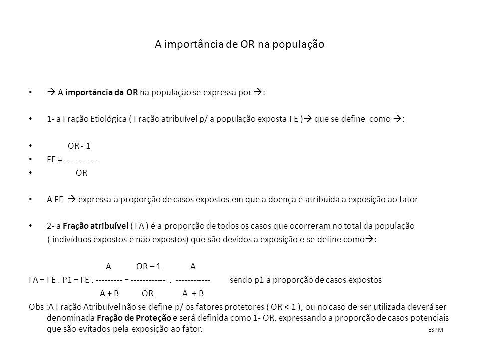 A importância de OR na população A importância da OR na população se expressa por : 1- a Fração Etiológica ( Fração atribuível p/ a população exposta