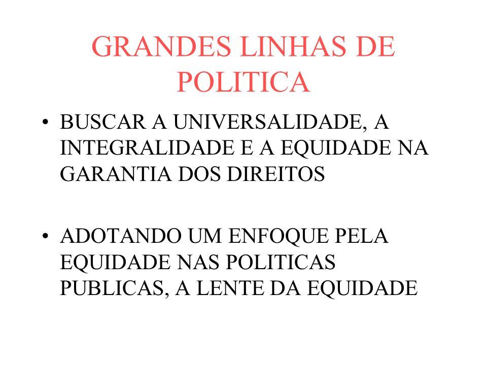 GRANDES LINHAS DE POLITICA BUSCAR A UNIVERSALIDADE, A INTEGRALIDADE E A EQUIDADE NA GARANTIA DOS DIREITOS ADOTANDO UM ENFOQUE PELA EQUIDADE NAS POLITICAS PUBLICAS, A LENTE DA EQUIDADE