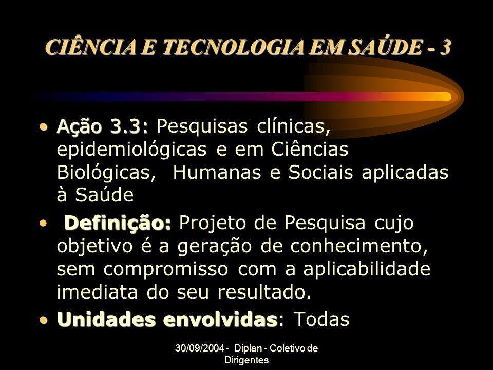 30/09/2004 - Diplan - Coletivo de Dirigentes CIÊNCIA E TECNOLOGIA EM SAÚDE - 3 Ação 3.3:Ação 3.3: Pesquisas clínicas, epidemiológicas e em Ciências Bi