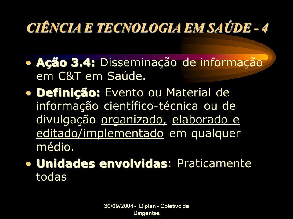 30/09/2004 - Diplan - Coletivo de Dirigentes CIÊNCIA E TECNOLOGIA EM SAÚDE - 4 Ação 3.4:Ação 3.4: Disseminação de informação em C&T em Saúde. Definiçã