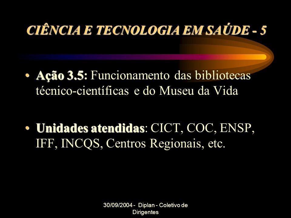 30/09/2004 - Diplan - Coletivo de Dirigentes CIÊNCIA E TECNOLOGIA EM SAÚDE - 5 Ação 3.5Ação 3.5: Funcionamento das bibliotecas técnico-científicas e do Museu da Vida Unidades atendidasUnidades atendidas: CICT, COC, ENSP, IFF, INCQS, Centros Regionais, etc.