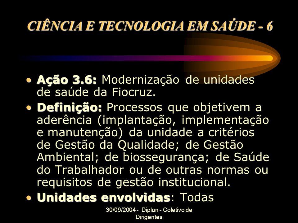 30/09/2004 - Diplan - Coletivo de Dirigentes CIÊNCIA E TECNOLOGIA EM SAÚDE - 6 Ação 3.6:Ação 3.6: Modernização de unidades de saúde da Fiocruz.