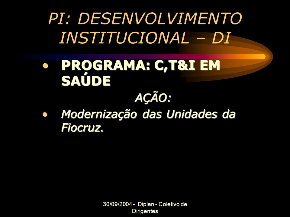 30/09/2004 - Diplan - Coletivo de Dirigentes PI: DESENVOLVIMENTO INSTITUCIONAL – DI PROGRAMA: C,T&I EM SAÚDEPROGRAMA: C,T&I EM SAÚDEAÇÃO: Modernização das Unidades da Fiocruz.Modernização das Unidades da Fiocruz.