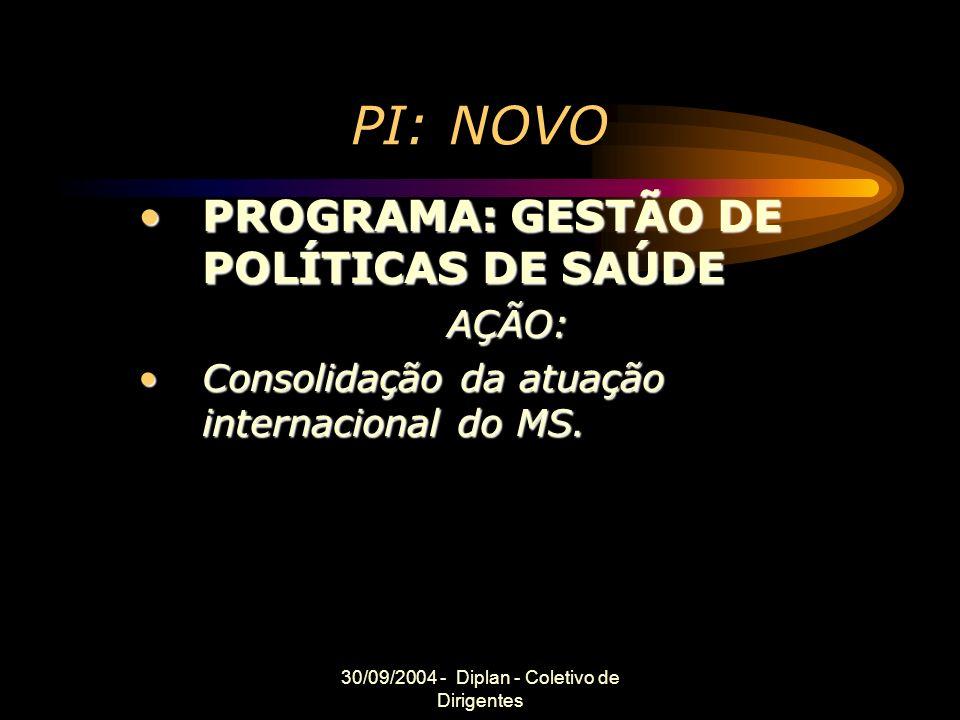 30/09/2004 - Diplan - Coletivo de Dirigentes PI: NOVO PROGRAMA: GESTÃO DE POLÍTICAS DE SAÚDEPROGRAMA: GESTÃO DE POLÍTICAS DE SAÚDEAÇÃO: Consolidação da atuação internacional do MS.Consolidação da atuação internacional do MS.