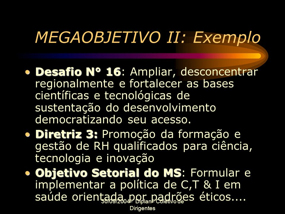 30/09/2004 - Diplan - Coletivo de Dirigentes MEGAOBJETIVO II: Exemplo Desafio N° 16Desafio N° 16: Ampliar, desconcentrar regionalmente e fortalecer as bases científicas e tecnológicas de sustentação do desenvolvimento democratizando seu acesso.