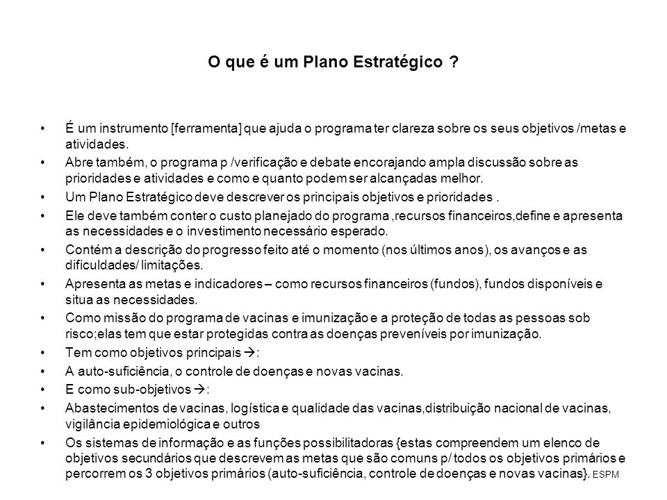 O que é um Plano Estratégico ? É um instrumento [ferramenta] que ajuda o programa ter clareza sobre os seus objetivos /metas e atividades. Abre também