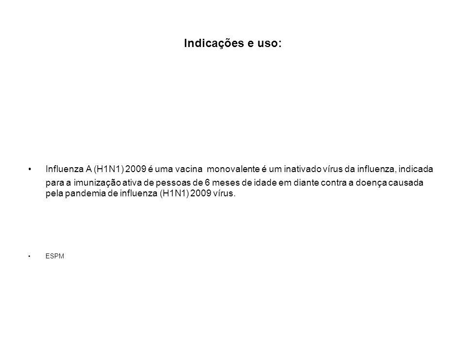Indicações e uso: Influenza A (H1N1) 2009 é uma vacina monovalente é um inativado vírus da influenza, indicada para a imunização ativa de pessoas de 6