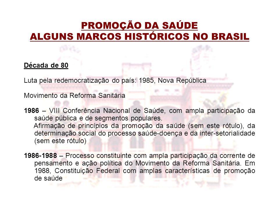 PROMOÇÃO DA SAÚDE ALGUNS MARCOS HISTÓRICOS NO BRASIL Década de 80 Luta pela redemocratização do país: 1985, Nova República Movimento da Reforma Sanitá