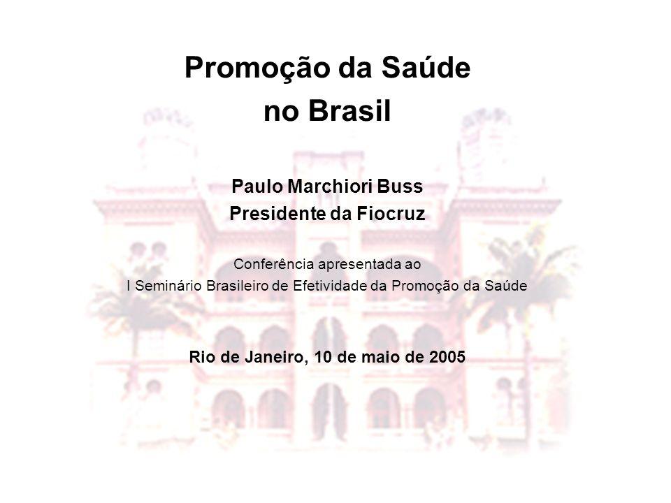 Promoção da Saúde no Brasil Paulo Marchiori Buss Presidente da Fiocruz Conferência apresentada ao I Seminário Brasileiro de Efetividade da Promoção da