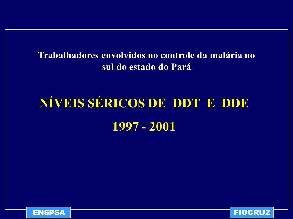 ENSPSAFIOCRUZ NÍVEIS SÉRICOS DE DDT E DDE 1997 - 2001 Trabalhadores envolvidos no controle da malária no sul do estado do Pará