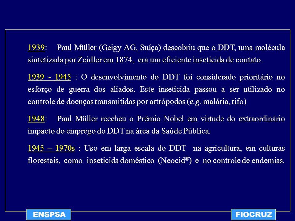 ENSPSAFIOCRUZ 1939: Paul Müller (Geigy AG, Suíça) descobriu que o DDT, uma molécula sintetizada por Zeidler em 1874, era um eficiente inseticida de co