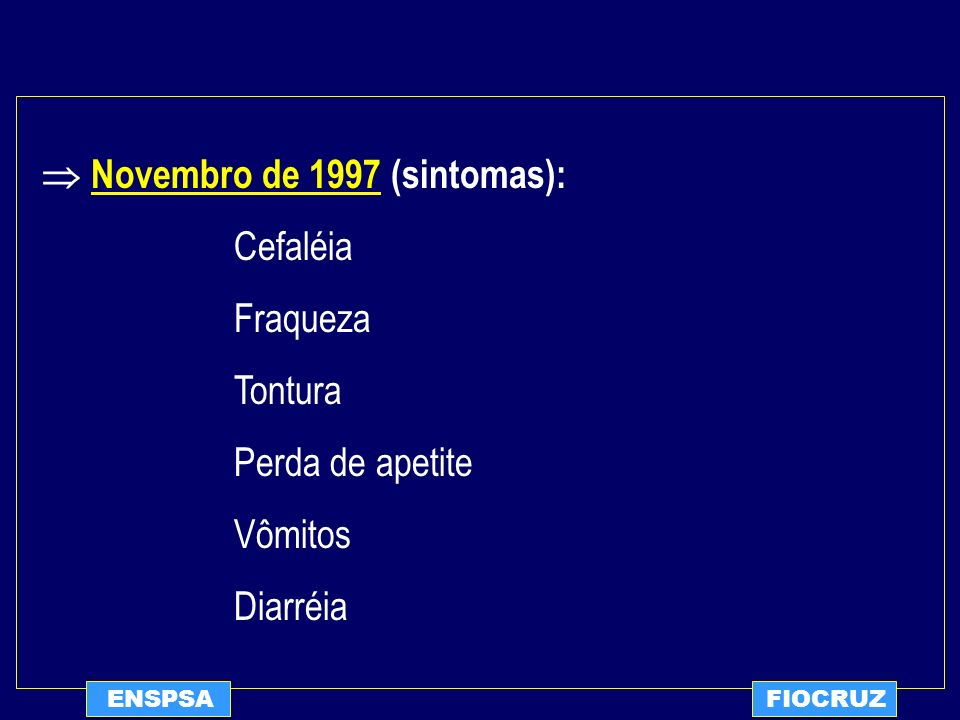 ENSPSAFIOCRUZ Novembro de 1997 (sintomas): Cefaléia Fraqueza Tontura Perda de apetite Vômitos Diarréia
