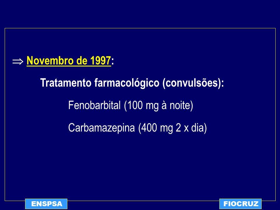 ENSPSAFIOCRUZ Novembro de 1997: Tratamento farmacológico (convulsões): Fenobarbital (100 mg à noite) Carbamazepina (400 mg 2 x dia)