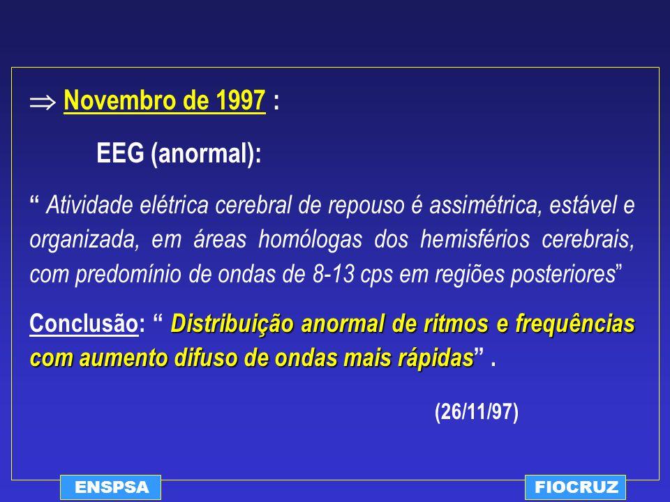 ENSPSAFIOCRUZ Novembro de 1997 : EEG (anormal): Atividade elétrica cerebral de repouso é assimétrica, estável e organizada, em áreas homólogas dos hem