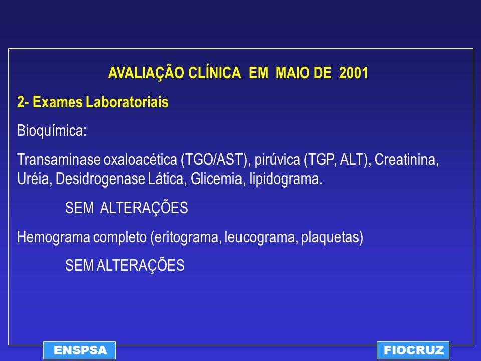 ENSPSAFIOCRUZ AVALIAÇÃO CLÍNICA EM MAIO DE 2001 2- Exames Laboratoriais Bioquímica: Transaminase oxaloacética (TGO/AST), pirúvica (TGP, ALT), Creatini