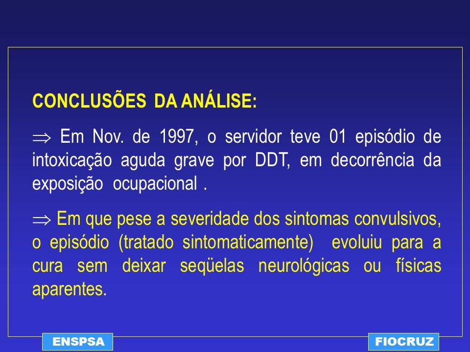 ENSPSAFIOCRUZ CONCLUSÕES DA ANÁLISE: Em Nov. de 1997, o servidor teve 01 episódio de intoxicação aguda grave por DDT, em decorrência da exposição ocup