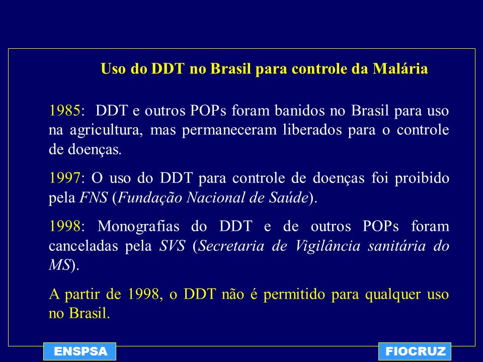 ENSPSAFIOCRUZ Uso do DDT no Brasil para controle da Malária 1985: DDT e outros POPs foram banidos no Brasil para uso na agricultura, mas permaneceram