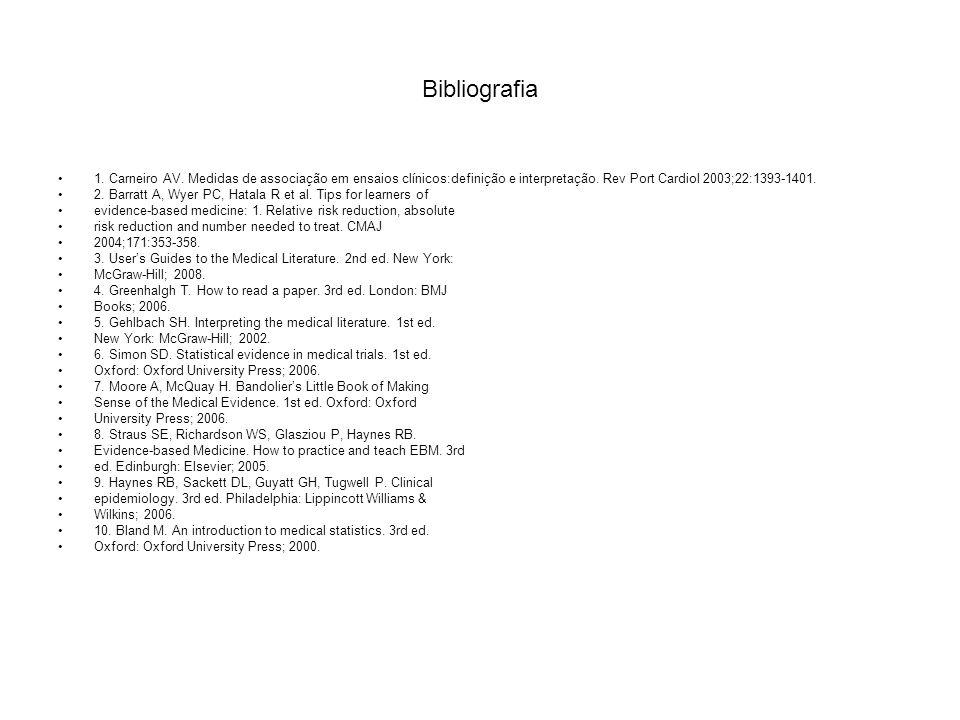 Bibliografia 1. Carneiro AV. Medidas de associação em ensaios clínicos:definição e interpretação. Rev Port Cardiol 2003;22:1393-1401. 2. Barratt A, Wy
