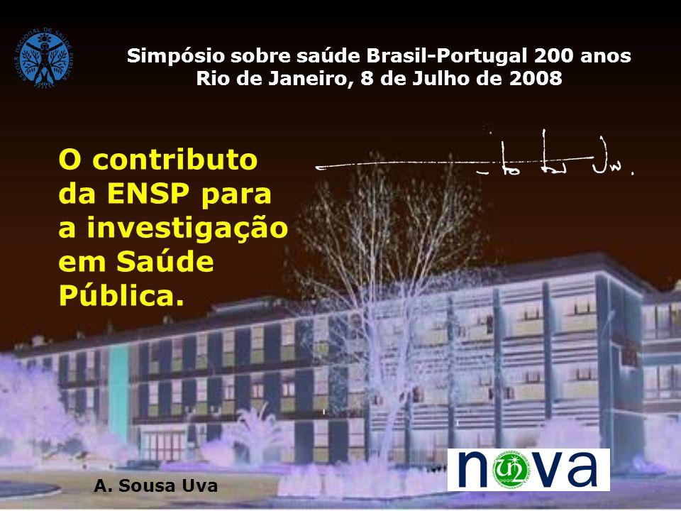 O contributo da ENSP para a investigação em Saúde Pública. Simpósio sobre saúde Brasil-Portugal 200 anos Rio de Janeiro, 8 de Julho de 2008 A. Sousa U