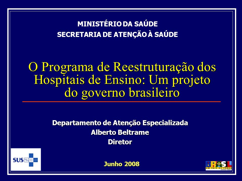 O Programa de Reestruturação dos Hospitais de Ensino: Um projeto do governo brasileiro Junho 2008 MINISTÉRIO DA SAÚDE SECRETARIA DE ATENÇÃO À SAÚDE Departamento de Atenção Especializada Alberto Beltrame Diretor