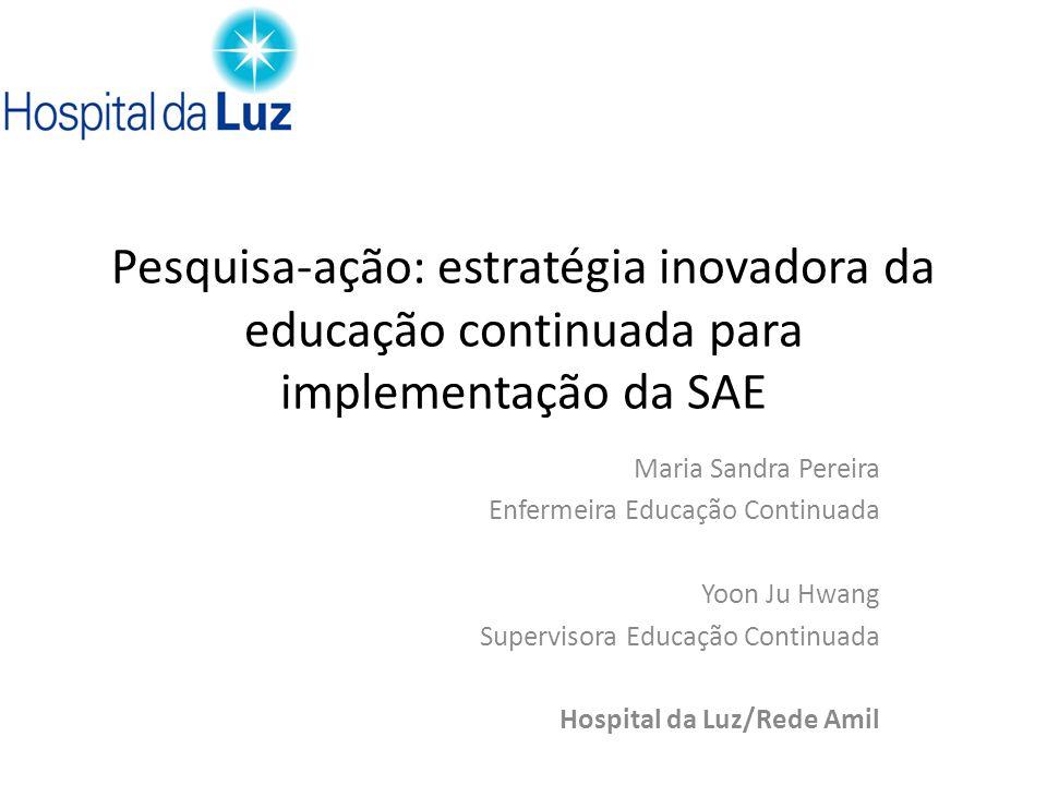 Pesquisa-ação: estratégia inovadora da educação continuada para implementação da SAE Maria Sandra Pereira Enfermeira Educação Continuada Yoon Ju Hwang