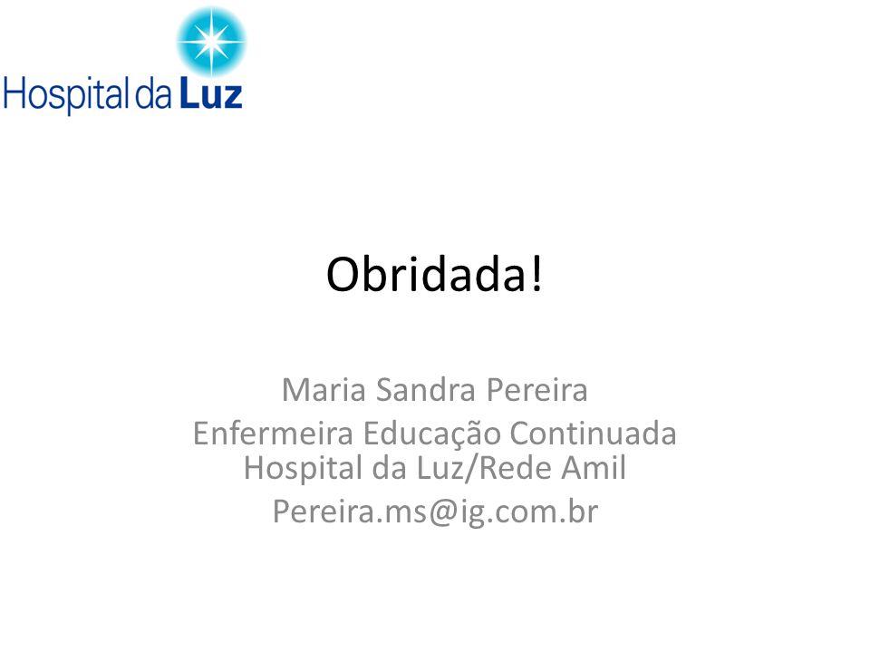 Obridada! Maria Sandra Pereira Enfermeira Educação Continuada Hospital da Luz/Rede Amil Pereira.ms@ig.com.br