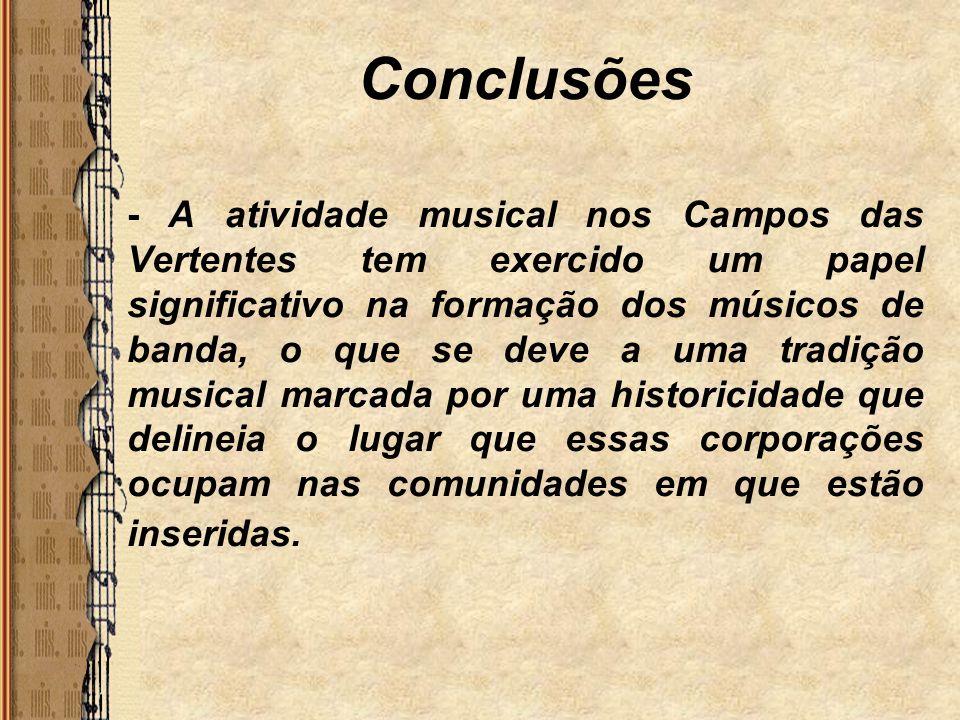 Conclusões - A atividade musical nos Campos das Vertentes tem exercido um papel significativo na formação dos músicos de banda, o que se deve a uma tr